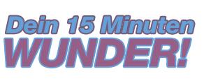 Dein 15 Minuten Wunder!